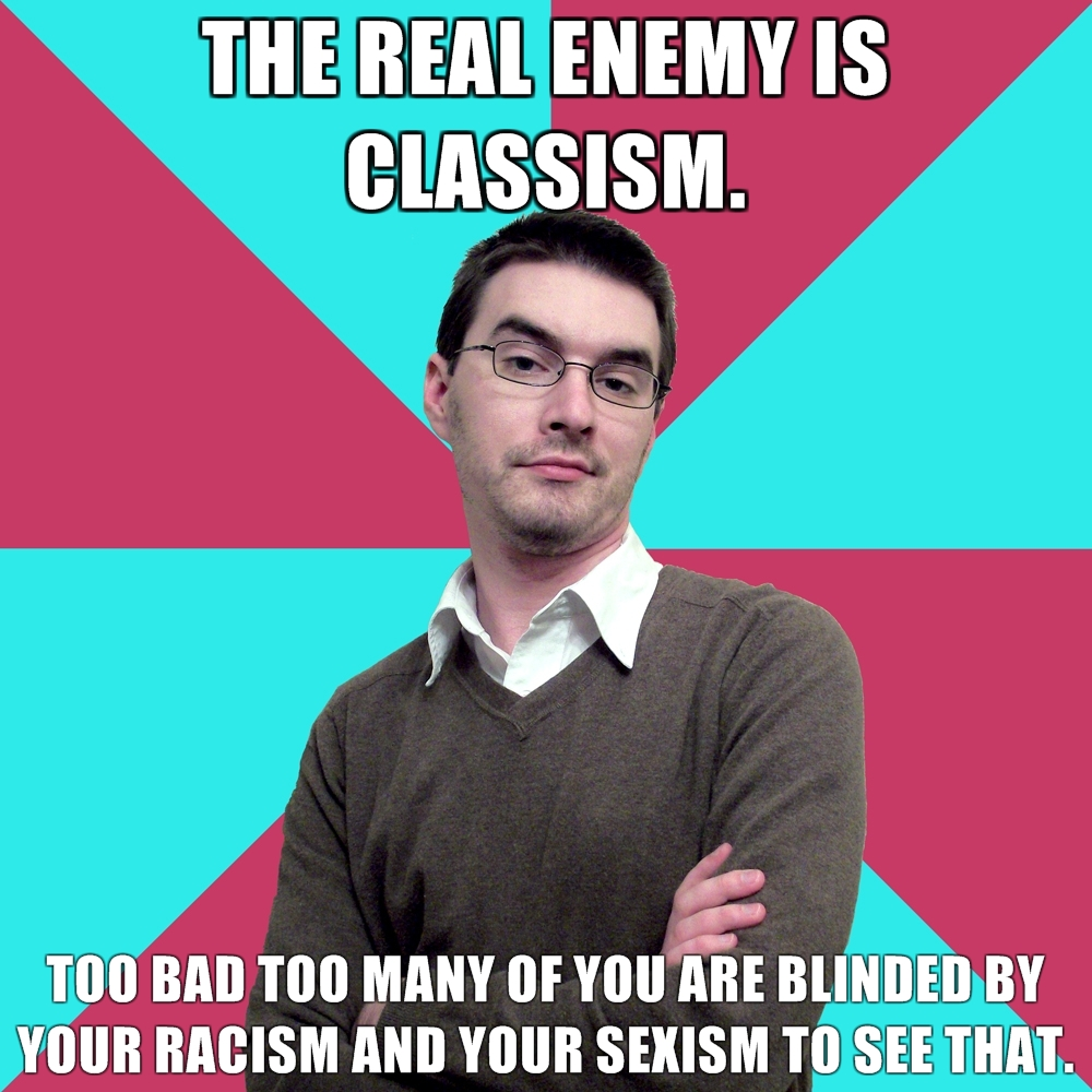 "Photo of white guy. Upper text: ""The real enemy is classism"" Lower text: ""Too bad you are too blinded by your racism and sexism to see that"""